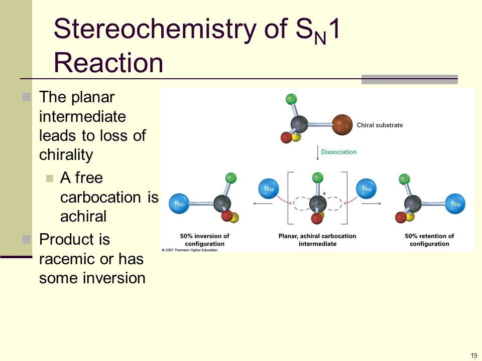 19 Stereochemistry of S N 1 Reaction The planar intermediate leads to loss of chirality A free carbocation is achiral Product is racemic or has some i