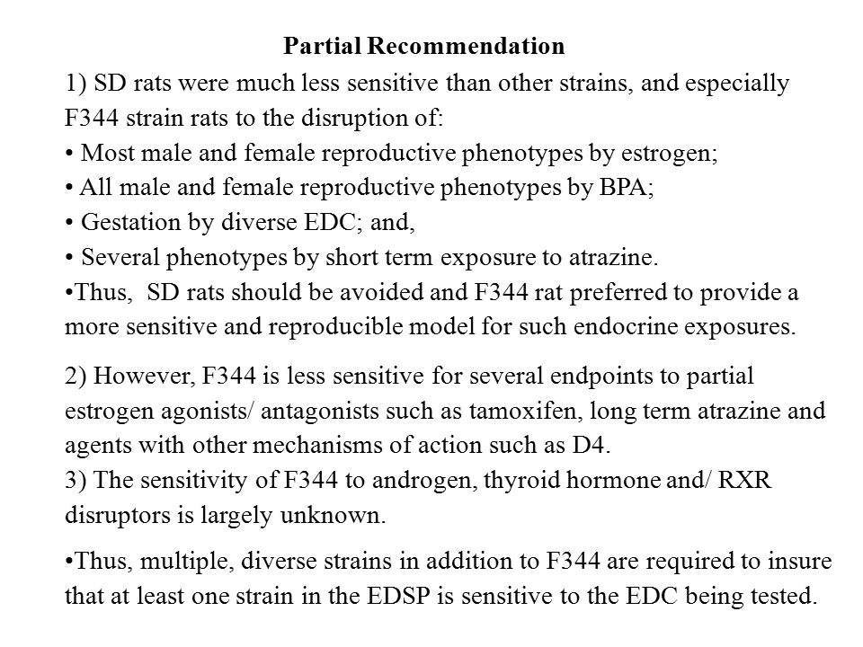 Partial Recommendation 1) SD rats were much less sensitive than other strains, and especially F344 strain rats to the disruption of: Most male and female reproductive phenotypes by estrogen; All male and female reproductive phenotypes by BPA; Gestation by diverse EDC; and, Several phenotypes by short term exposure to atrazine.