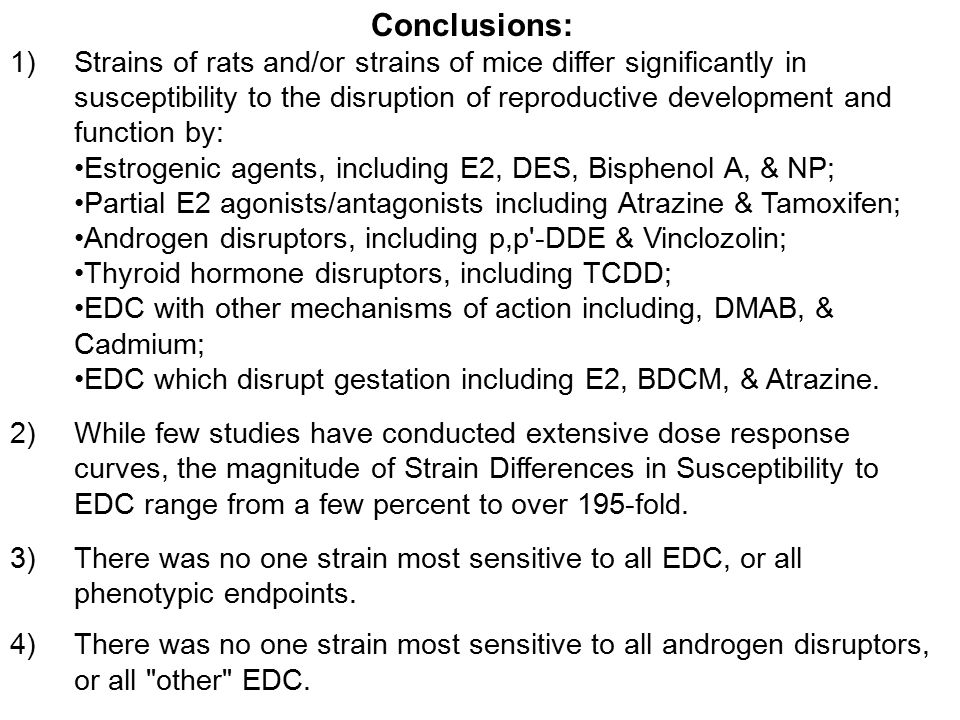 Conclusions: 1)Strains of rats and/or strains of mice differ significantly in susceptibility to the disruption of reproductive development and function by: Estrogenic agents, including E2, DES, Bisphenol A, & NP; Partial E2 agonists/antagonists including Atrazine & Tamoxifen; Androgen disruptors, including p,p -DDE & Vinclozolin; Thyroid hormone disruptors, including TCDD; EDC with other mechanisms of action including, DMAB, & Cadmium; EDC which disrupt gestation including E2, BDCM, & Atrazine.