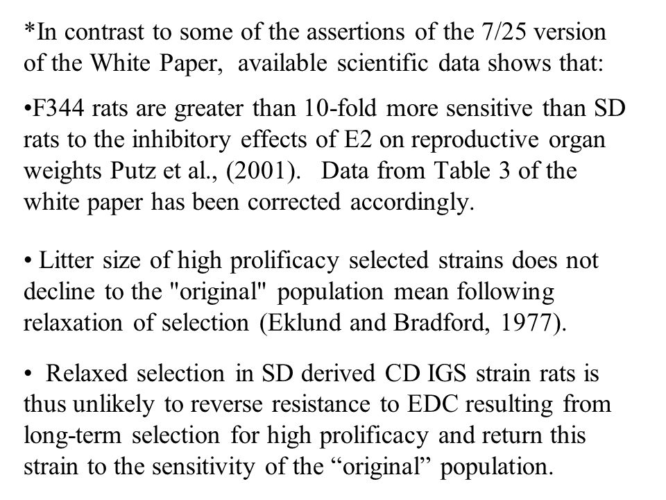 *In contrast to some of the assertions of the 7/25 version of the White Paper, available scientific data shows that: F344 rats are greater than 10-fold more sensitive than SD rats to the inhibitory effects of E2 on reproductive organ weights Putz et al., (2001).