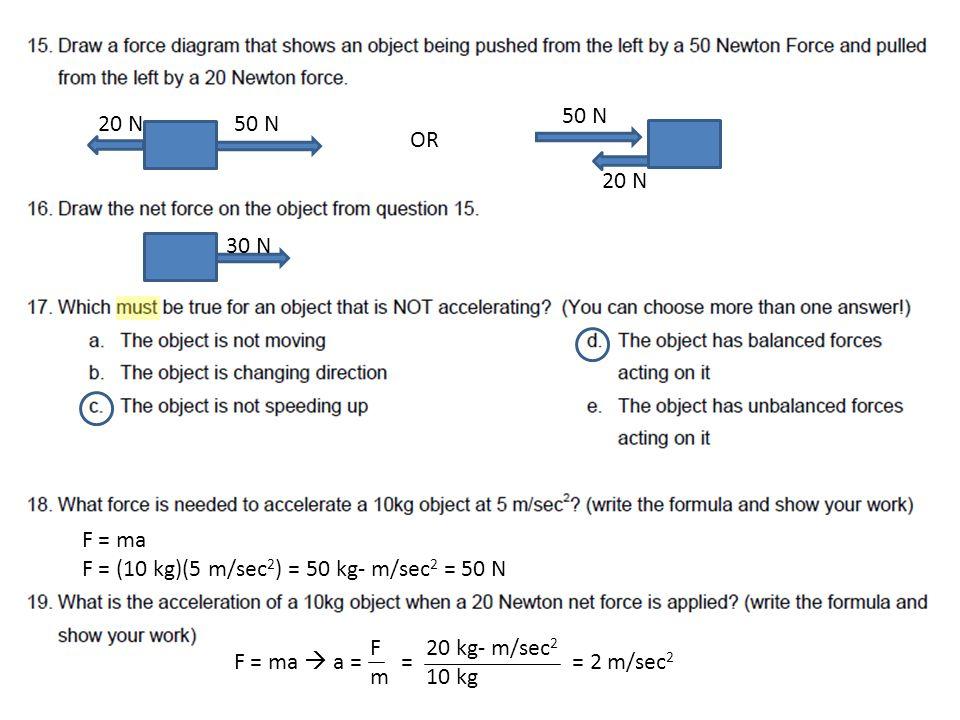 50 N20 N 30 N 50 N 20 N OR F = ma F = (10 kg)(5 m/sec 2 ) = 50 kg- m/sec 2 = 50 N F = ma  a = = = 2 m/sec 2 FmFm 20 kg- m/sec 2 10 kg