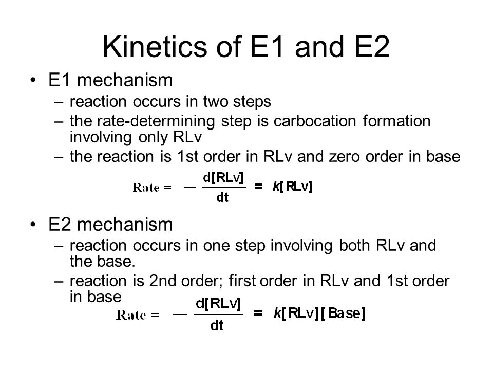 Kinetics of E1 and E2 E1 mechanism –reaction occurs in two steps –the rate-determining step is carbocation formation involving only RLv –the reaction is 1st order in RLv and zero order in base E2 mechanism –reaction occurs in one step involving both RLv and the base.