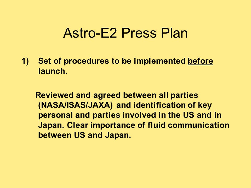 Astro-E2 Press Plan 1)Set of procedures to be implemented before launch. Reviewed and agreed between all parties (NASA/ISAS/JAXA) and identification o