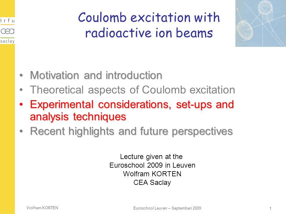 Wolfram KORTEN 1 Euroschool Leuven – Septemberi 2009 Coulomb excitation with radioactive ion beams Motivation and introductionMotivation and introduct