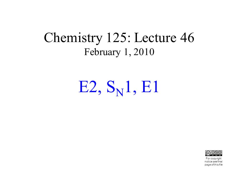 Chemistry 125: Lecture 46 February 1, 2010 E2, S N 1, E1 This For copyright notice see final page of this file