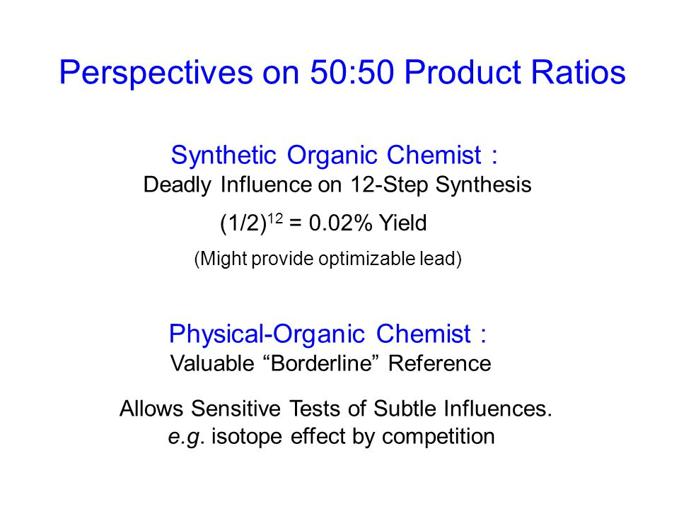 Perspectives on 50:50 Product Ratios Physical-Organic Chemist : Valuable Borderline Reference Synthetic Organic Chemist : Deadly Influence on 12-Step Synthesis (1/2) 12 = 0.02% Yield (Might provide optimizable lead) Allows Sensitive Tests of Subtle Influences.