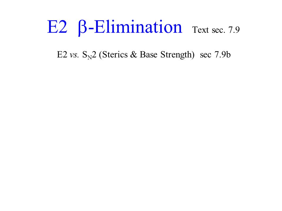 E2  -Elimination Text sec. 7.9 E2 vs. S N 2 (Sterics & Base Strength) sec 7.9b