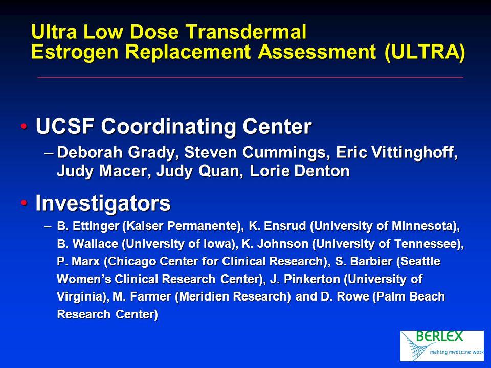 Ultra Low Dose Transdermal Estrogen Replacement Assessment (ULTRA) UCSF Coordinating CenterUCSF Coordinating Center –Deborah Grady, Steven Cummings, Eric Vittinghoff, Judy Macer, Judy Quan, Lorie Denton InvestigatorsInvestigators –B.