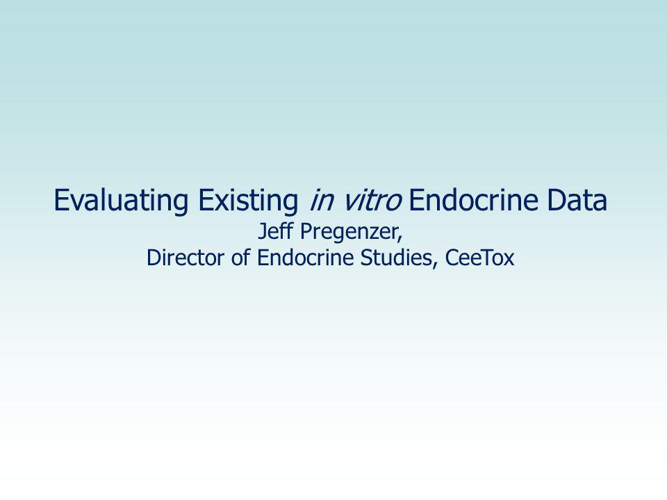Evaluating Existing in vitro Endocrine Data Jeff Pregenzer, Director of Endocrine Studies, CeeTox