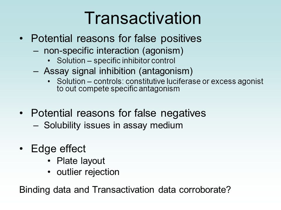 Transactivation Potential reasons for false positives –non-specific interaction (agonism) Solution – specific inhibitor control –Assay signal inhibition (antagonism) Solution – controls: constitutive luciferase or excess agonist to out compete specific antagonism Potential reasons for false negatives –Solubility issues in assay medium Edge effect Plate layout outlier rejection Binding data and Transactivation data corroborate?