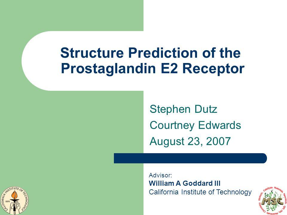 Structure Prediction of the Prostaglandin E2 Receptor Stephen Dutz Courtney Edwards August 23, 2007 Advisor: William A Goddard III California Institut