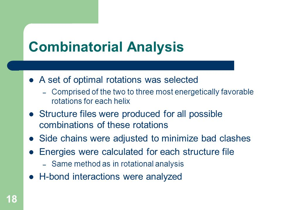 18 Combinatorial Analysis A set of optimal rotations was selected – Comprised of the two to three most energetically favorable rotations for each helix Structure files were produced for all possible combinations of these rotations Side chains were adjusted to minimize bad clashes Energies were calculated for each structure file – Same method as in rotational analysis H-bond interactions were analyzed