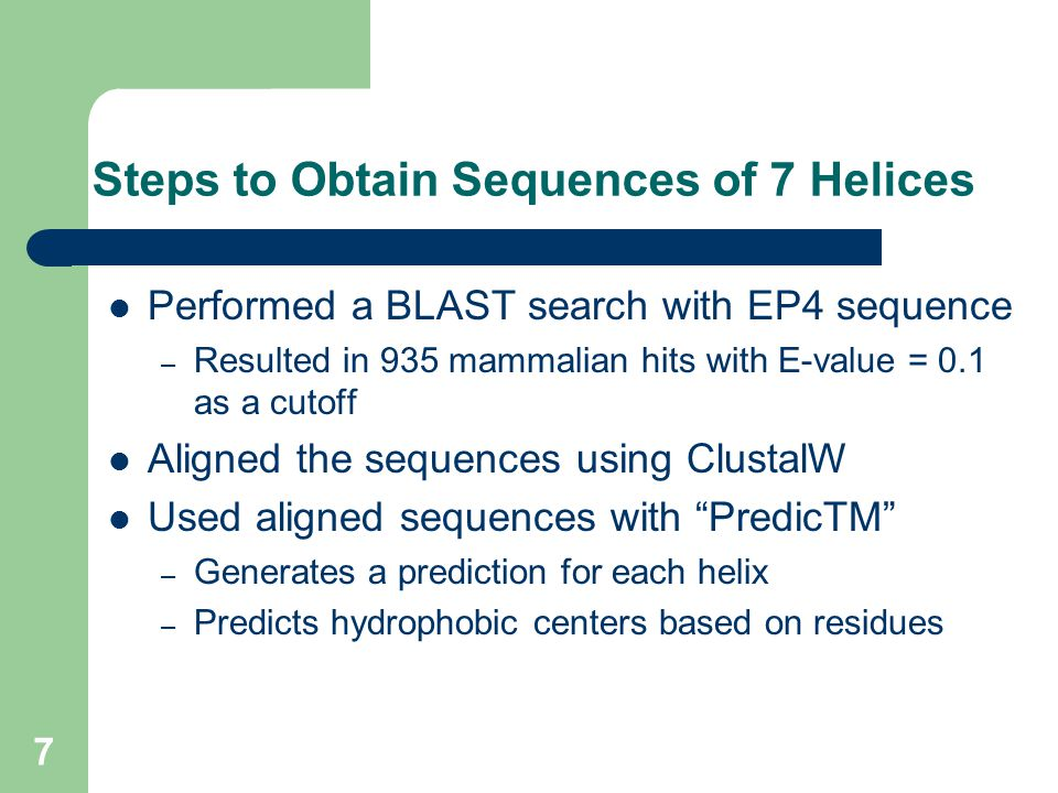 7 Steps to Obtain Sequences of 7 Helices Performed a BLAST search with EP4 sequence – Resulted in 935 mammalian hits with E-value = 0.1 as a cutoff Aligned the sequences using ClustalW Used aligned sequences with PredicTM – Generates a prediction for each helix – Predicts hydrophobic centers based on residues