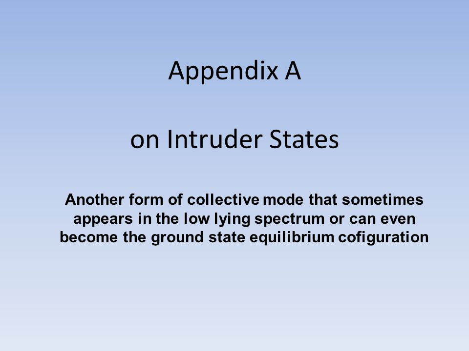 Appendix A on Intruder States Another form of collective mode that sometimes appears in the low lying spectrum or can even become the ground state equilibrium cofiguration