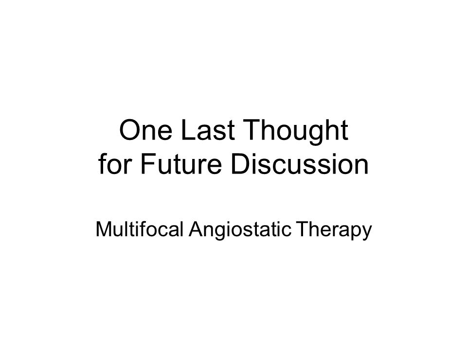 One Last Thought for Future Discussion Multifocal Angiostatic Therapy