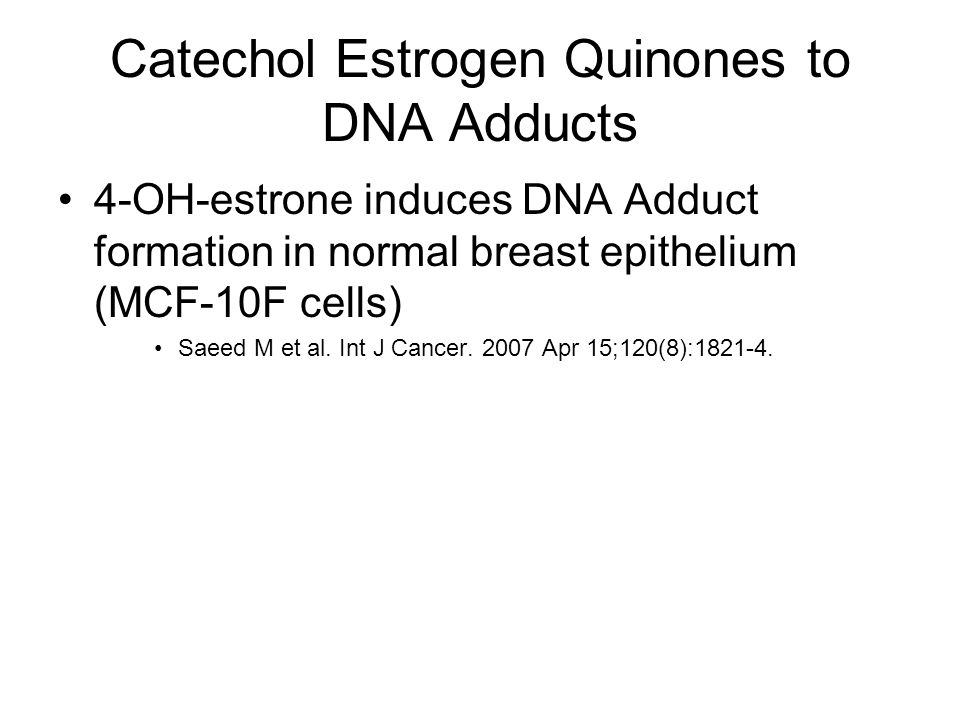 4-OH-estrone induces DNA Adduct formation in normal breast epithelium (MCF-10F cells) Saeed M et al. Int J Cancer. 2007 Apr 15;120(8):1821-4.