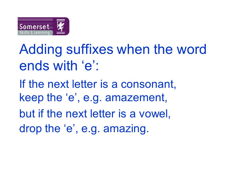 Adding suffixes when the word ends with 'e': If the next letter is a consonant, keep the 'e', e.g. amazement, but if the next letter is a vowel, drop