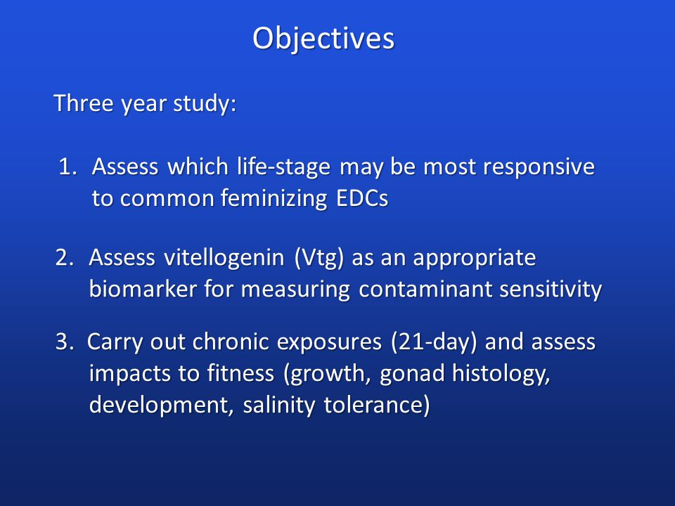 Objectives Three year study: 1.Assess which life-stage may be most responsive to common feminizing EDCs 2.Assess vitellogenin (Vtg) as an appropriate biomarker for measuring contaminant sensitivity 3.