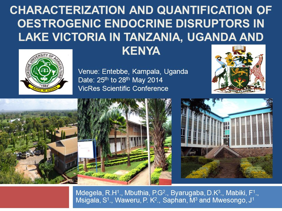 CHARACTERIZATION AND QUANTIFICATION OF OESTROGENIC ENDOCRINE DISRUPTORS IN LAKE VICTORIA IN TANZANIA, UGANDA AND KENYA Mdegela, R.H 1., Mbuthia, P.G 2