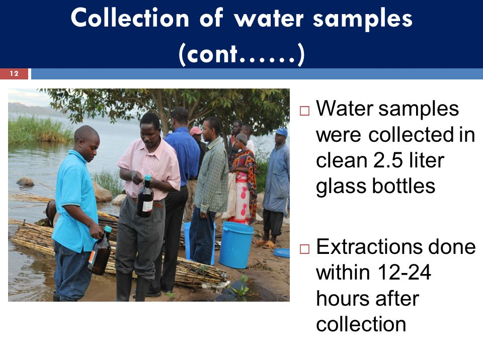 Collection of water samples (cont……)  Water samples were collected in clean 2.5 liter glass bottles  Extractions done within 12-24 hours after colle
