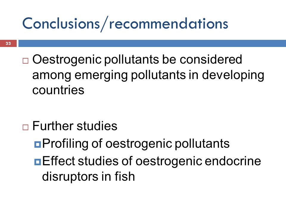 Conclusions/recommendations  Oestrogenic pollutants be considered among emerging pollutants in developing countries  Further studies  Profiling of
