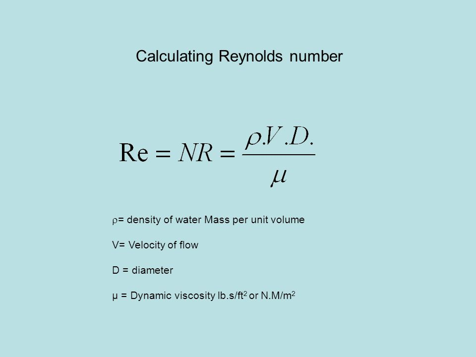 Calculating Reynolds number  = density of water Mass per unit volume V= Velocity of flow D = diameter µ = Dynamic viscosity lb.s/ft 2 or N.M/m 2