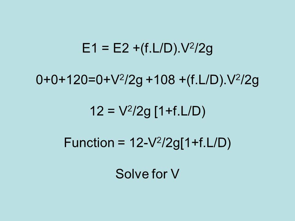 E1 = E2 +(f.L/D).V 2 /2g 0+0+120=0+V 2 /2g +108 +(f.L/D).V 2 /2g 12 = V 2 /2g [1+f.L/D) Function = 12-V 2 /2g[1+f.L/D) Solve for V