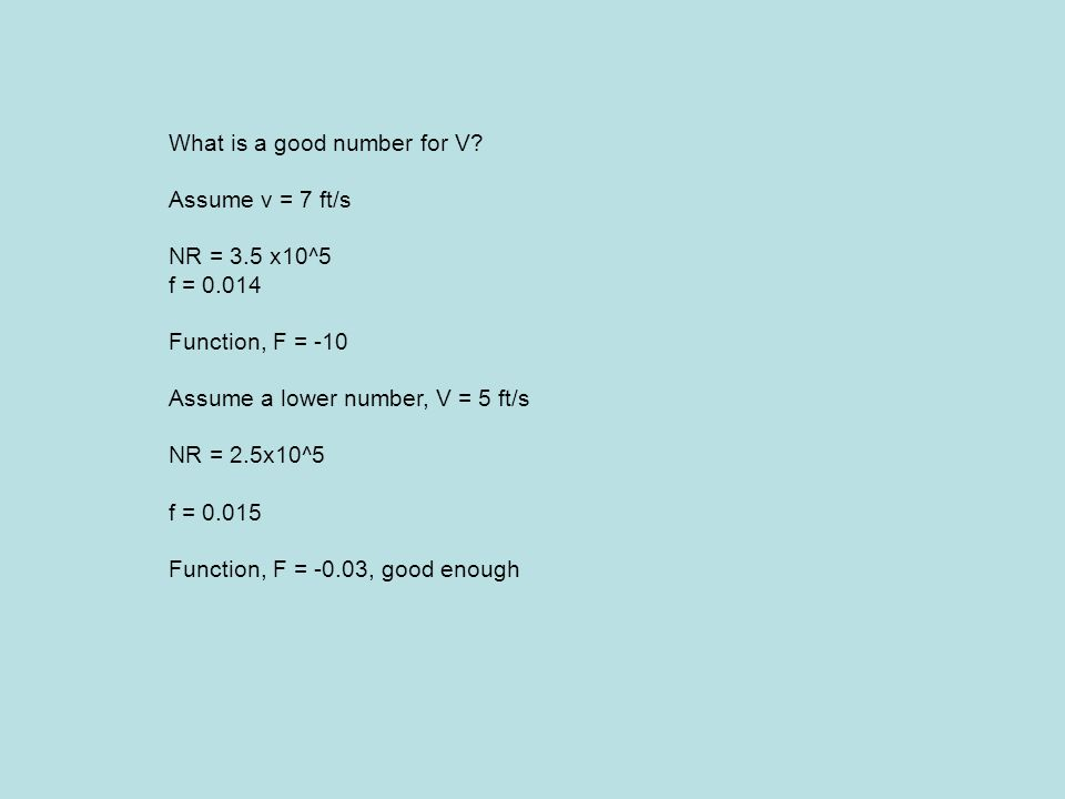 What is a good number for V? Assume v = 7 ft/s NR = 3.5 x10^5 f = 0.014 Function, F = -10 Assume a lower number, V = 5 ft/s NR = 2.5x10^5 f = 0.015 Fu
