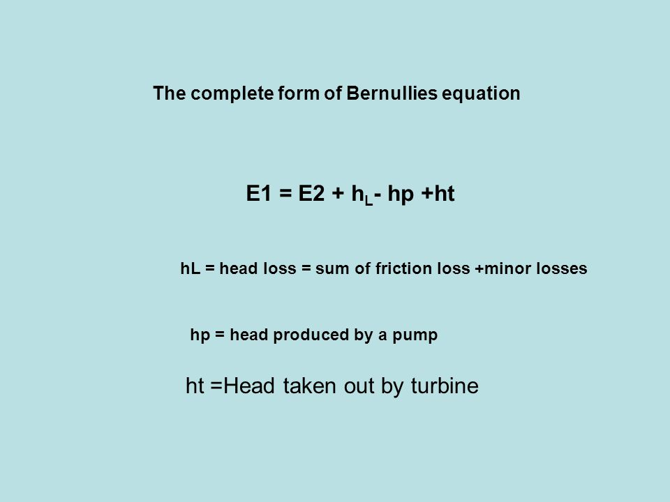 The complete form of Bernullies equation E1 = E2 + h L - hp +ht hL = head loss = sum of friction loss +minor losses hp = head produced by a pump ht =Head taken out by turbine