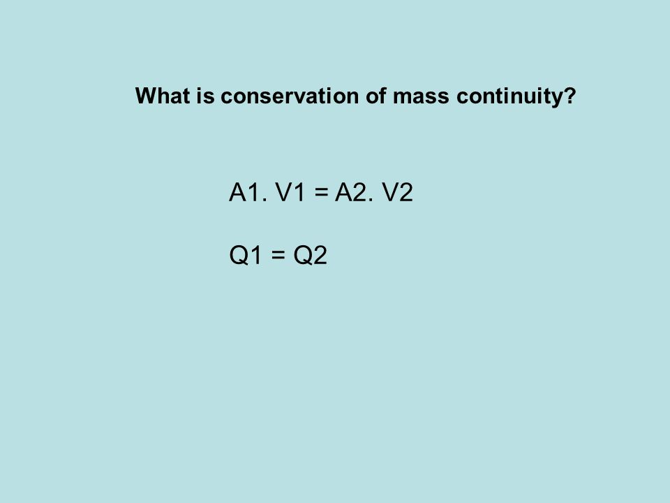 What is conservation of mass continuity? A1. V1 = A2. V2 Q1 = Q2
