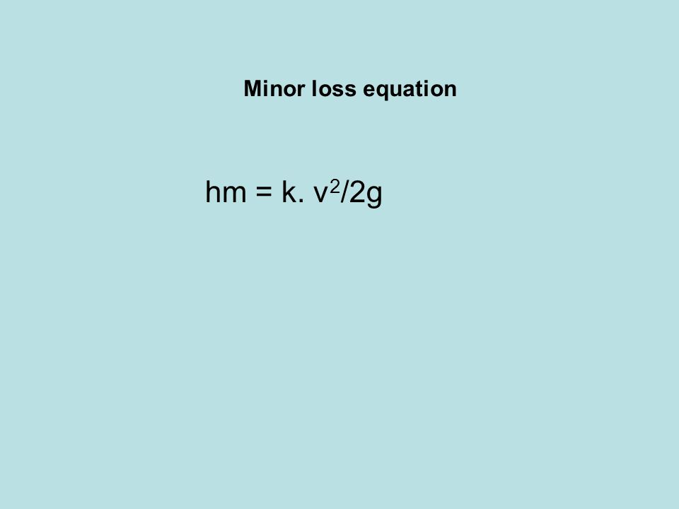 Minor loss equation hm = k. v 2 /2g