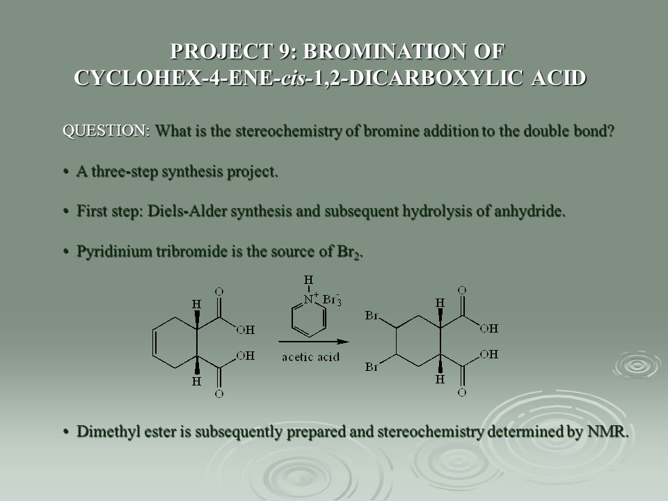 PROJECT 9: BROMINATION OF CYCLOHEX-4-ENE-cis-1,2-DICARBOXYLIC ACID QUESTION: What is the stereochemistry of bromine addition to the double bond? A thr