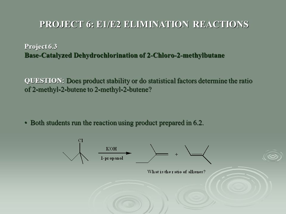 PROJECT 6: E1/E2 ELIMINATION REACTIONS Project 6.3 Base-Catalyzed Dehydrochlorination of 2-Chloro-2-methylbutane QUESTION: Does product stability or d