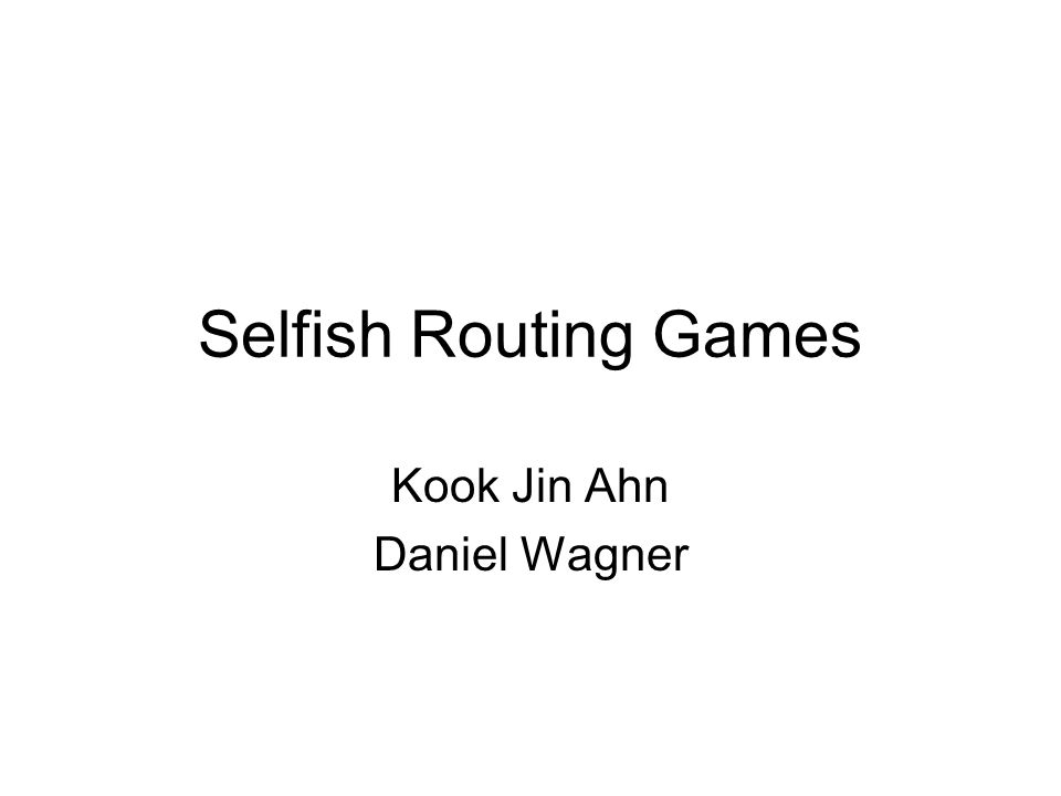 Selfish Routing Games Kook Jin Ahn Daniel Wagner