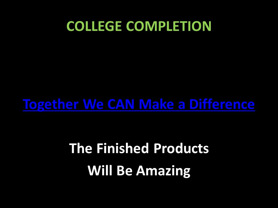 COLLEGE COMPLETION Together We CAN Make a Difference The Finished Products Will Be Amazing