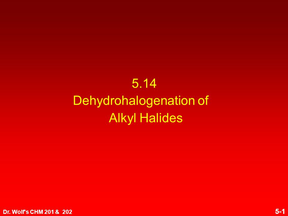 Dr. Wolf s CHM 201 & 202 5-1 5.14 Dehydrohalogenation of Alkyl Halides