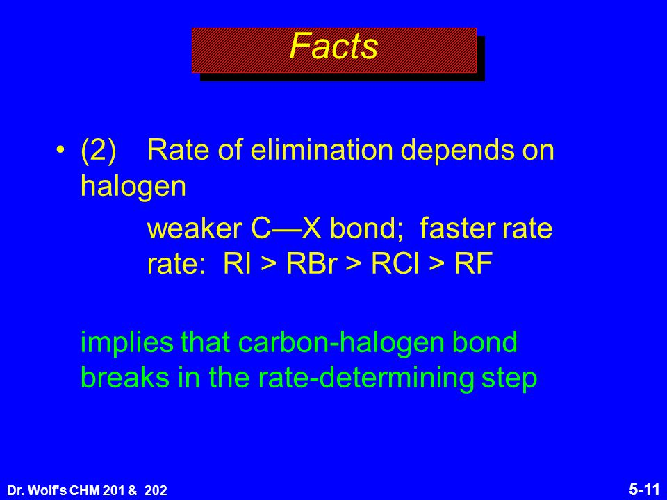 Dr. Wolf's CHM 201 & 202 5-11 Facts (2)Rate of elimination depends on halogen weaker C—X bond; faster rate rate: RI > RBr > RCl > RF implies that carb