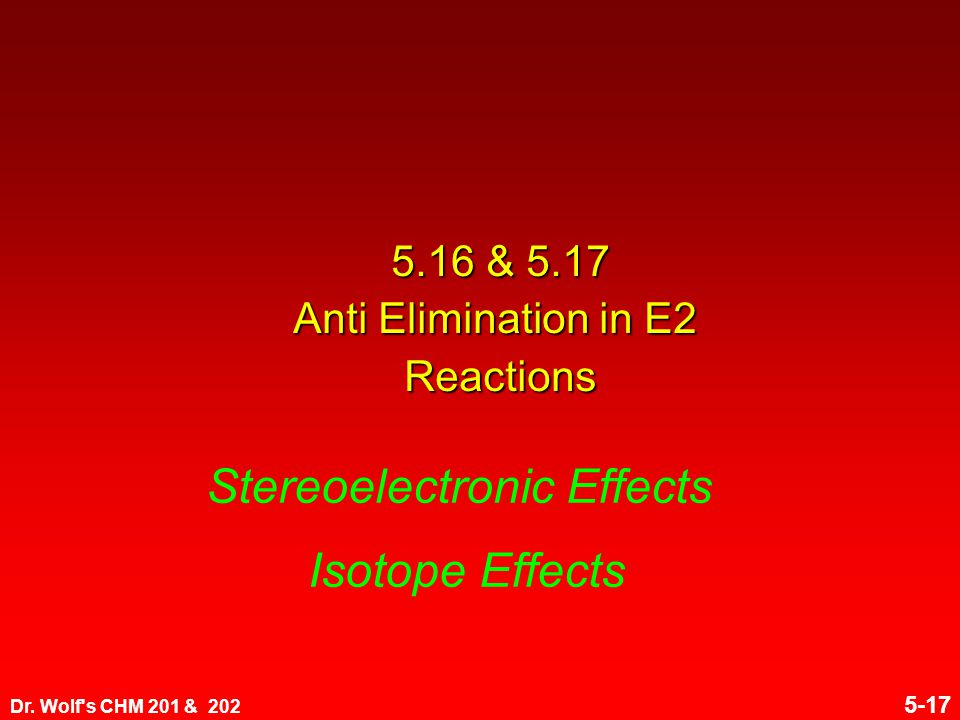 Dr. Wolf's CHM 201 & 202 5-17 5.16 & 5.17 Anti Elimination in E2 Reactions Stereoelectronic Effects Isotope Effects