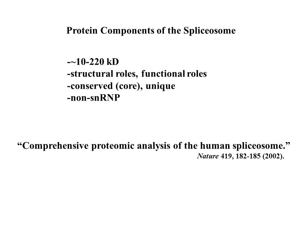 Protein Components of the Spliceosome -~10-220 kD -structural roles, functional roles -conserved (core), unique -non-snRNP Comprehensive proteomic analysis of the human spliceosome. Nature 419, 182-185 (2002).