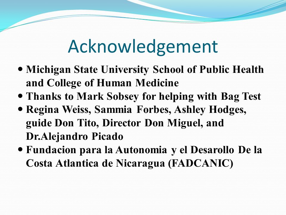 Acknowledgement Michigan State University School of Public Health and College of Human Medicine Thanks to Mark Sobsey for helping with Bag Test Regina Weiss, Sammia Forbes, Ashley Hodges, guide Don Tito, Director Don Miguel, and Dr.Alejandro Picado Fundacion para la Autonomia y el Desarollo De la Costa Atlantica de Nicaragua (FADCANIC)