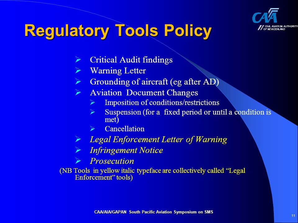 Regulatory Tools Policy  Critical Audit findings  Warning Letter  Grounding of aircraft (eg after AD)  Aviation Document Changes  Imposition of conditions/restrictions  Suspension (for a fixed period or until a condition is met)  Cancellation  Legal Enforcement Letter of Warning  Infringement Notice  Prosecution (NB Tools in yellow italic typeface are collectively called Legal Enforcement tools) CAA/AIA/GAPAN South Pacific Aviation Symposium on SMS 11