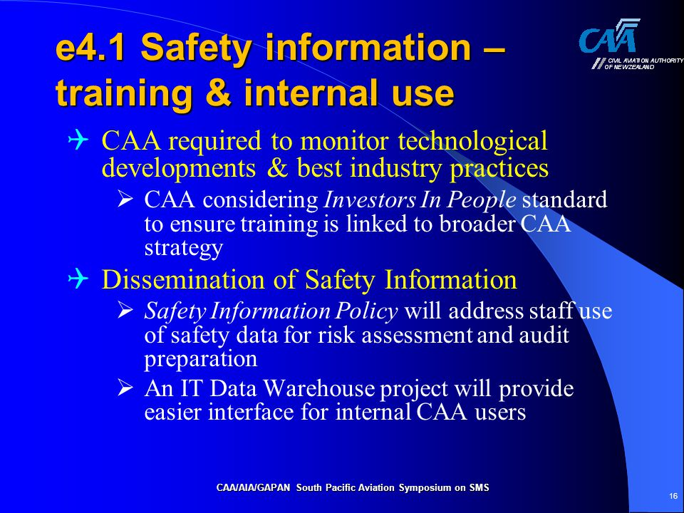 e4.1 Safety information – training & internal use  CAA required to monitor technological developments & best industry practices  CAA considering Investors In People standard to ensure training is linked to broader CAA strategy  Dissemination of Safety Information  Safety Information Policy will address staff use of safety data for risk assessment and audit preparation  An IT Data Warehouse project will provide easier interface for internal CAA users CAA/AIA/GAPAN South Pacific Aviation Symposium on SMS 16
