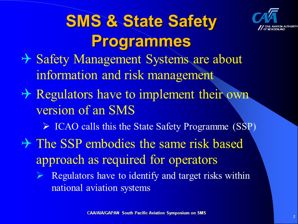 e2 Safety Risk Management  CAA has adopted operator risk profiles  Currently based on 39 safety factors  CAA will be developing a change/risk management policy  to actively manage and assess changes in risk due to proposed changes  in both industry subsectors and the operations of individual document holders CAA/AIA/GAPAN South Pacific Aviation Symposium on SMS 13