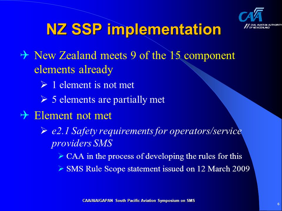 CAA/AIA/GAPAN South Pacific Aviation Symposium on SMS 6 NZ SSP implementation  New Zealand meets 9 of the 15 component elements already  1 element is not met  5 elements are partially met  Element not met  e2.1 Safety requirements for operators/service providers SMS  CAA in the process of developing the rules for this  SMS Rule Scope statement issued on 12 March 2009
