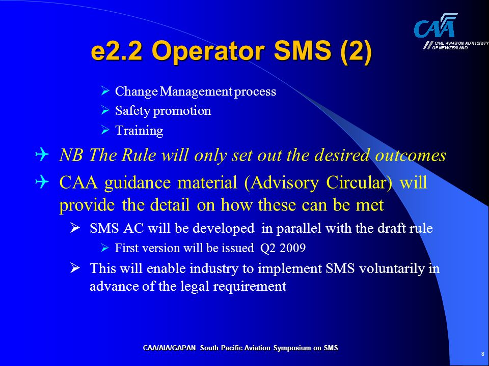 CAA/AIA/GAPAN South Pacific Aviation Symposium on SMS 8 e2.2 Operator SMS (2)  Change Management process  Safety promotion  Training  NB The Rule will only set out the desired outcomes  CAA guidance material (Advisory Circular) will provide the detail on how these can be met  SMS AC will be developed in parallel with the draft rule  First version will be issued Q2 2009  This will enable industry to implement SMS voluntarily in advance of the legal requirement
