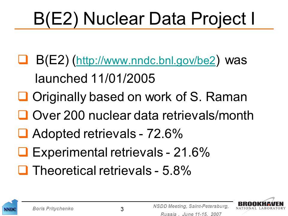 Boris Pritychenko NSDD Meeting, Saint-Petersburg, Russia, June 11-15, 2007 3 B(E2) Nuclear Data Project I  B(E2) ( http://www.nndc.bnl.gov/be2 ) was http://www.nndc.bnl.gov/be2 launched 11/01/2005  Originally based on work of S.
