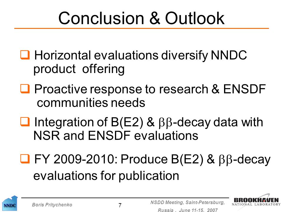Boris Pritychenko NSDD Meeting, Saint-Petersburg, Russia, June 11-15, 2007 7 Conclusion & Outlook  Horizontal evaluations diversify NNDC product offering  Proactive response to research & ENSDF communities needs  Integration of B(E2) &  -decay data with NSR and ENSDF evaluations  FY 2009-2010: Produce B(E2) &  -decay evaluations for publication
