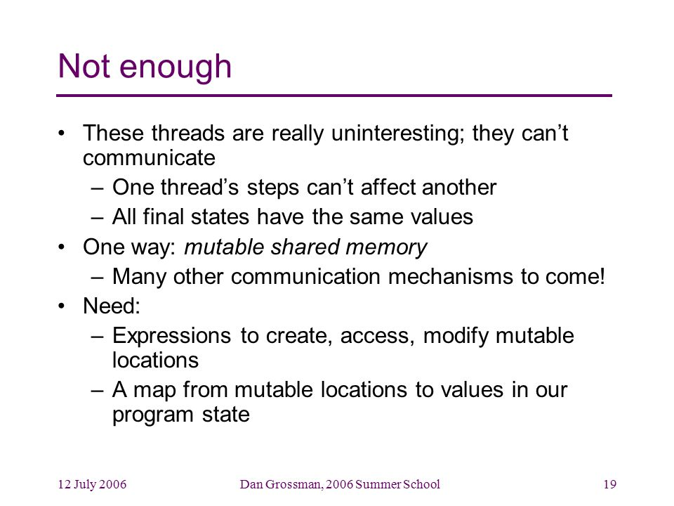 12 July 2006Dan Grossman, 2006 Summer School19 Not enough These threads are really uninteresting; they can't communicate –One thread's steps can't affect another –All final states have the same values One way: mutable shared memory –Many other communication mechanisms to come.