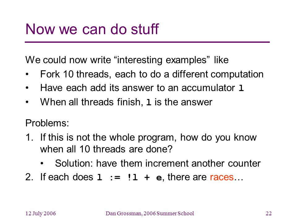 12 July 2006Dan Grossman, 2006 Summer School22 Now we can do stuff We could now write interesting examples like Fork 10 threads, each to do a different computation Have each add its answer to an accumulator l When all threads finish, l is the answer Problems: 1.If this is not the whole program, how do you know when all 10 threads are done.