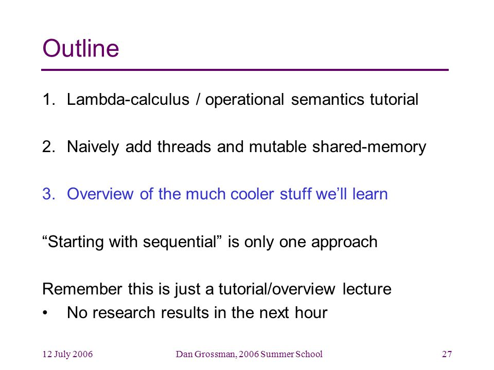 12 July 2006Dan Grossman, 2006 Summer School27 Outline 1.Lambda-calculus / operational semantics tutorial 2.Naively add threads and mutable shared-memory 3.Overview of the much cooler stuff we'll learn Starting with sequential is only one approach Remember this is just a tutorial/overview lecture No research results in the next hour
